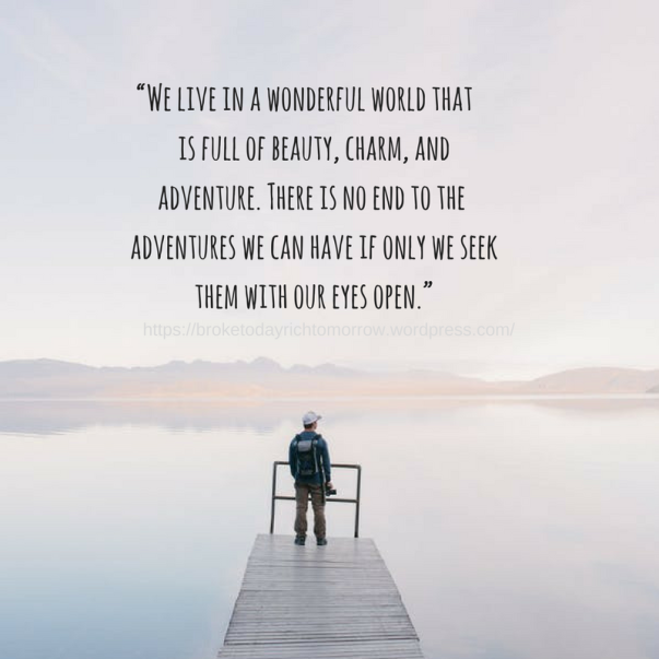 """We live in a wonderful world that is full of beauty, charm, and adventure. There is no end to the adventures we can have if only we seek them with our eyes open."""